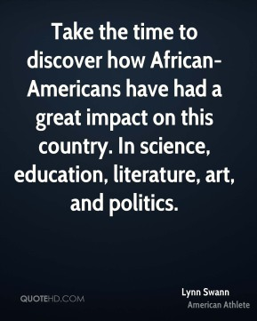 Take the time to discover how African-Americans have had a great impact on this country. In science, education, literature, art, and politics.