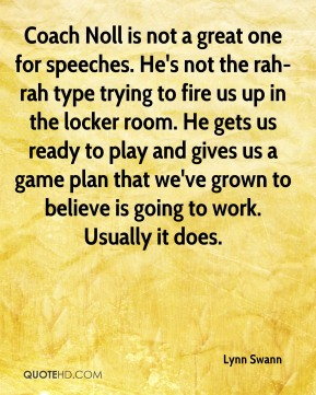 Coach Noll is not a great one for speeches. He's not the rah-rah type trying to fire us up in the locker room. He gets us ready to play and gives us a game plan that we've grown to believe is going to work. Usually it does.
