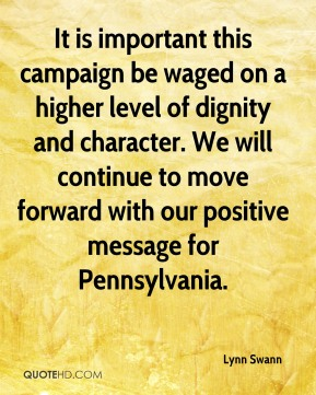 Lynn Swann  - It is important this campaign be waged on a higher level of dignity and character. We will continue to move forward with our positive message for Pennsylvania.