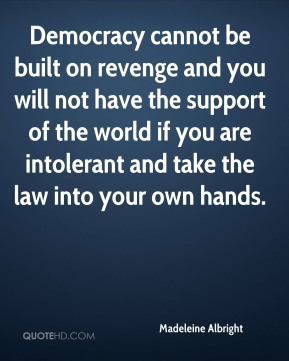 Democracy cannot be built on revenge and you will not have the support of the world if you are intolerant and take the law into your own hands.