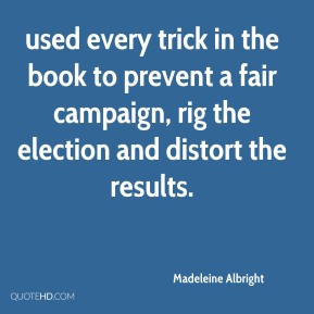 Madeleine Albright  - used every trick in the book to prevent a fair campaign, rig the election and distort the results.