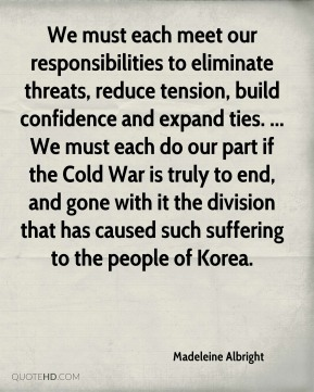 We must each meet our responsibilities to eliminate threats, reduce tension, build confidence and expand ties. ... We must each do our part if the Cold War is truly to end, and gone with it the division that has caused such suffering to the people of Korea.