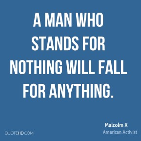 A man who stands for nothing will fall for anything.