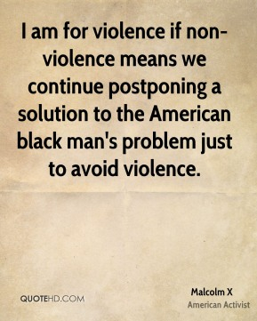 I am for violence if non-violence means we continue postponing a solution to the American black man's problem just to avoid violence.