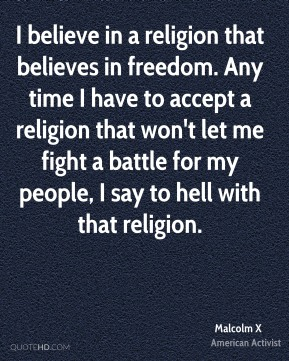 I believe in a religion that believes in freedom. Any time I have to accept a religion that won't let me fight a battle for my people, I say to hell with that religion.