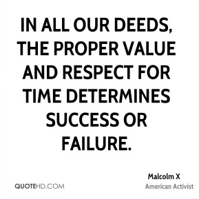 Malcolm X - In all our deeds, the proper value and respect for time determines success or failure.