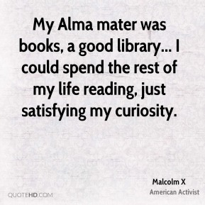Malcolm X - My Alma mater was books, a good library... I could spend the rest of my life reading, just satisfying my curiosity.