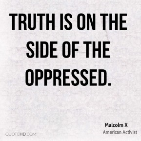 Malcolm X - Truth is on the side of the oppressed.