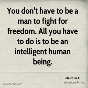 You don't have to be a man to fight for freedom. All you have to do is to be an intelligent human being.