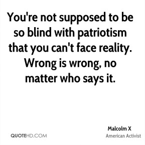 You're not supposed to be so blind with patriotism that you can't face reality. Wrong is wrong, no matter who says it.