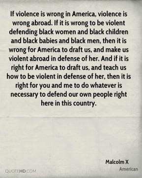 If violence is wrong in America, violence is wrong abroad. If it is wrong to be violent defending black women and black children and black babies and black men, then it is wrong for America to draft us, and make us violent abroad in defense of her. And if it is right for America to draft us, and teach us how to be violent in defense of her, then it is right for you and me to do whatever is necessary to defend our own people right here in this country.