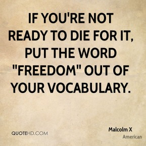 Malcolm X  - If you're not ready to die for it, put the word ''freedom'' out of your vocabulary.