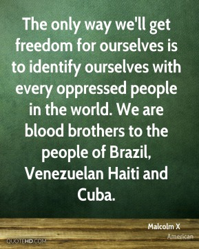 Malcolm X  - The only way we'll get freedom for ourselves is to identify ourselves with every oppressed people in the world. We are blood brothers to the people of Brazil, Venezuelan Haiti and Cuba.