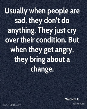 Malcolm X  - Usually when people are sad, they don't do anything. They just cry over their condition. But when they get angry, they bring about a change.