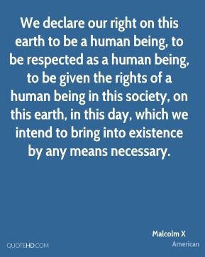 We declare our right on this earth to be a human being, to be respected as a human being, to be given the rights of a human being in this society, on this earth, in this day, which we intend to bring into existence by any means necessary.