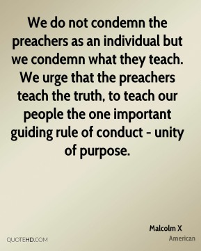 We do not condemn the preachers as an individual but we condemn what they teach. We urge that the preachers teach the truth, to teach our people the one important guiding rule of conduct - unity of purpose.