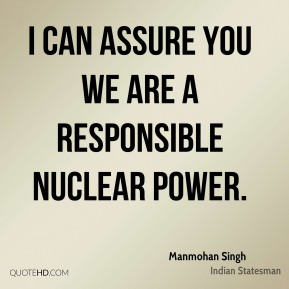 Manmohan Singh - I can assure you we are a responsible nuclear power.