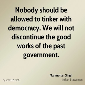 Manmohan Singh - Nobody should be allowed to tinker with democracy. We will not discontinue the good works of the past government.
