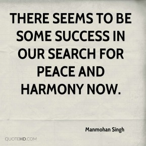 There seems to be some success in our search for peace and harmony now.