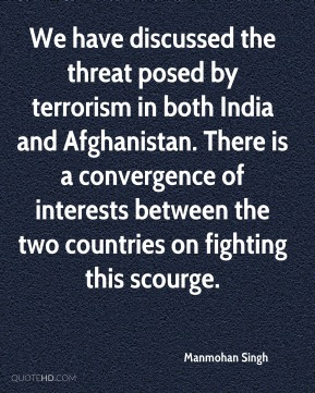 Manmohan Singh  - We have discussed the threat posed by terrorism in both India and Afghanistan. There is a convergence of interests between the two countries on fighting this scourge.