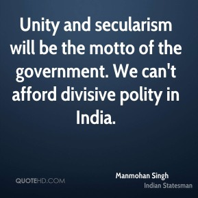 Manmohan Singh - Unity and secularism will be the motto of the government. We can't afford divisive polity in India.