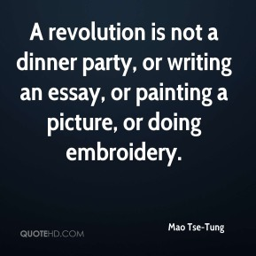 A revolution is not a dinner party, or writing an essay, or painting a picture, or doing embroidery.