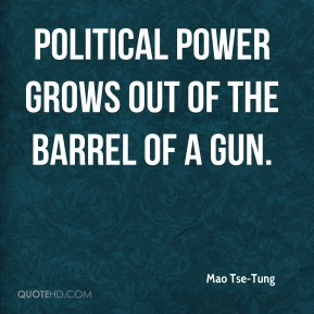 Mao Tse-Tung - Political power grows out of the barrel of a gun.