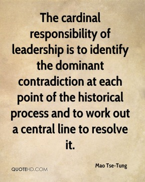 Mao Tse-Tung - The cardinal responsibility of leadership is to identify the dominant contradiction at each point of the historical process and to work out a central line to resolve it.