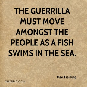 The guerrilla must move amongst the people as a fish swims in the sea.
