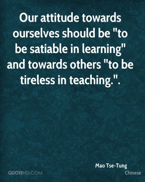 Mao Tse-Tung  - Our attitude towards ourselves should be ''to be satiable in learning'' and towards others ''to be tireless in teaching.''.