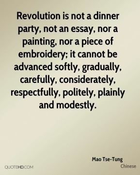 Mao Tse-Tung  - Revolution is not a dinner party, not an essay, nor a painting, nor a piece of embroidery; it cannot be advanced softly, gradually, carefully, considerately, respectfully, politely, plainly and modestly.