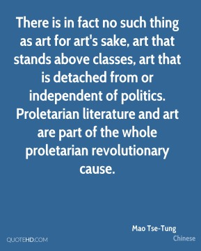 Mao Tse-Tung  - There is in fact no such thing as art for art's sake, art that stands above classes, art that is detached from or independent of politics. Proletarian literature and art are part of the whole proletarian revolutionary cause.