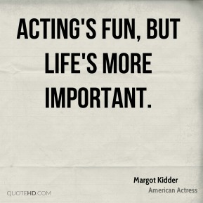 Acting's fun, but life's more important.