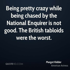 Being pretty crazy while being chased by the National Enquirer is not good. The British tabloids were the worst.