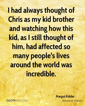 Margot Kidder - I had always thought of Chris as my kid brother and watching how this kid, as I still thought of him, had affected so many people's lives around the world was incredible.