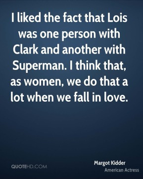 I liked the fact that Lois was one person with Clark and another with Superman. I think that, as women, we do that a lot when we fall in love.