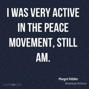 Margot Kidder - I was very active in the peace movement, still am.