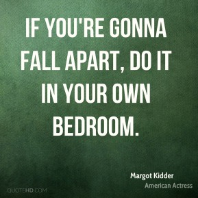 If you're gonna fall apart, do it in your own bedroom.