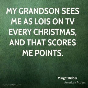 Margot Kidder - My grandson sees me as Lois on TV every Christmas, and that scores me points.
