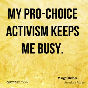 Margot Kidder - My pro-choice activism keeps me busy.
