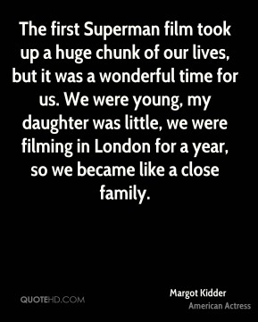 The first Superman film took up a huge chunk of our lives, but it was a wonderful time for us. We were young, my daughter was little, we were filming in London for a year, so we became like a close family.