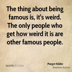 Margot Kidder - The thing about being famous is, it's weird. The only people who get how weird it is are other famous people.