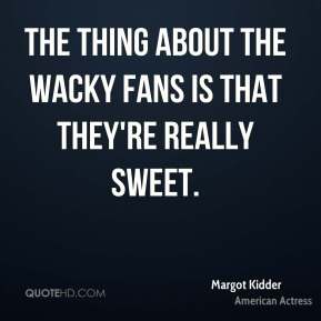Margot Kidder - The thing about the wacky fans is that they're really sweet.