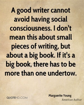 A good writer cannot avoid having social consciousness. I don't mean this about small pieces of writing, but about a big book. If it's a big book, there has to be more than one undertow.