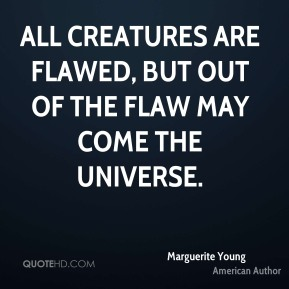 Marguerite Young - All creatures are flawed, but out of the flaw may come the universe.