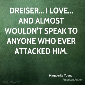 Marguerite Young - Dreiser... I love... and almost wouldn't speak to anyone who ever attacked him.