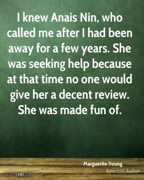 I knew Anais Nin, who called me after I had been away for a few years. She was seeking help because at that time no one would give her a decent review. She was made fun of.