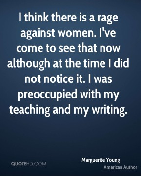 I think there is a rage against women. I've come to see that now although at the time I did not notice it. I was preoccupied with my teaching and my writing.