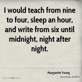 I would teach from nine to four, sleep an hour, and write from six until midnight, night after night.