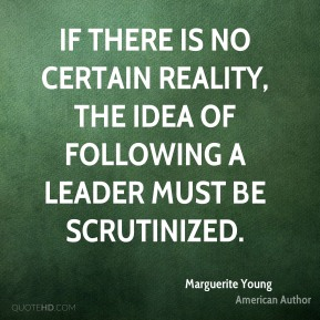 If there is no certain reality, the idea of following a leader must be scrutinized.